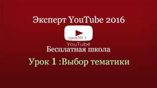 Бесплатная школа эксперт YouTube 2016, как подобрать тематику канала урок1