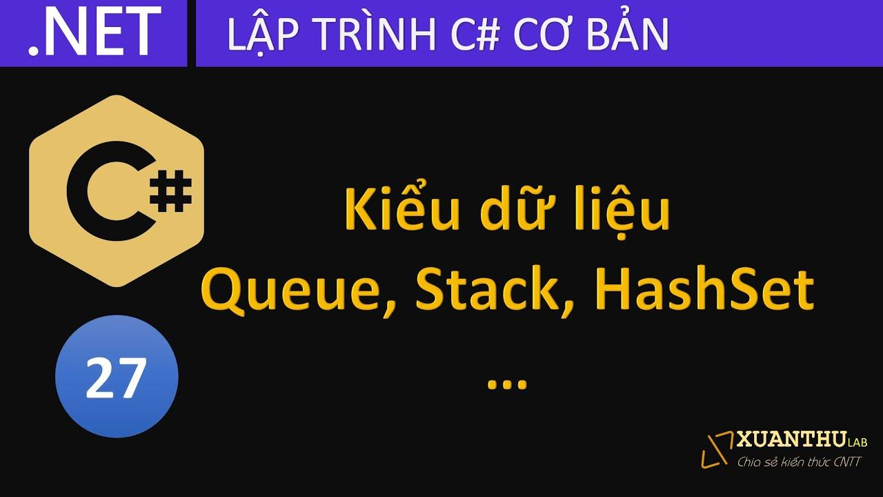 CS27 - Kiểu dữ liệu hàng đợi (Queue), ngăn xếp (Stack), danh sách liên kết (LinkedList) C# .NET Core