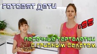 Готовят Дети: Песочные тарталетки с грибным салатом (Выпуск#95)