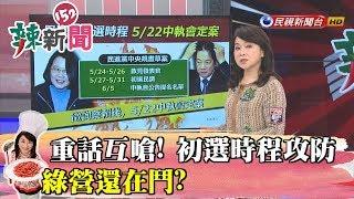 【辣新聞152】重話互嗆! 初選時程攻防 綠營還在鬥? 2019.05.02