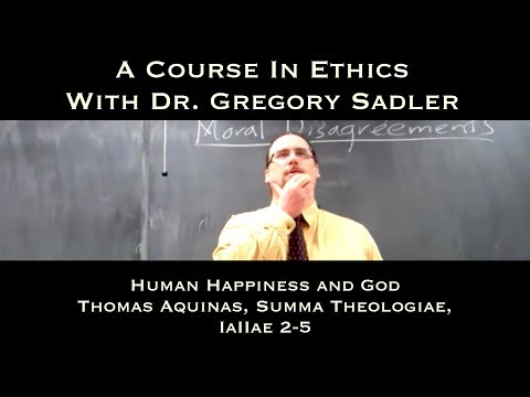 Human Happiness and God (Thomas Aquinas, Summa Theologiae, IaIIae, q. 2-5) - A Course In Ethics