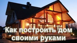 Как построить дом своими руками.Строительство экономного дома.