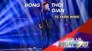 DÒng ThỜi Gian  Live  | TỪ TrẤn Minh |  Be A Star - Bạn Là Ngôi Sao Liveshow 7 -