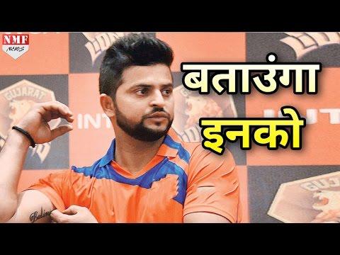 Champions Trophy में Select नहीं होने पर बोले Suresh Raina, इनको जवाब दूंगा