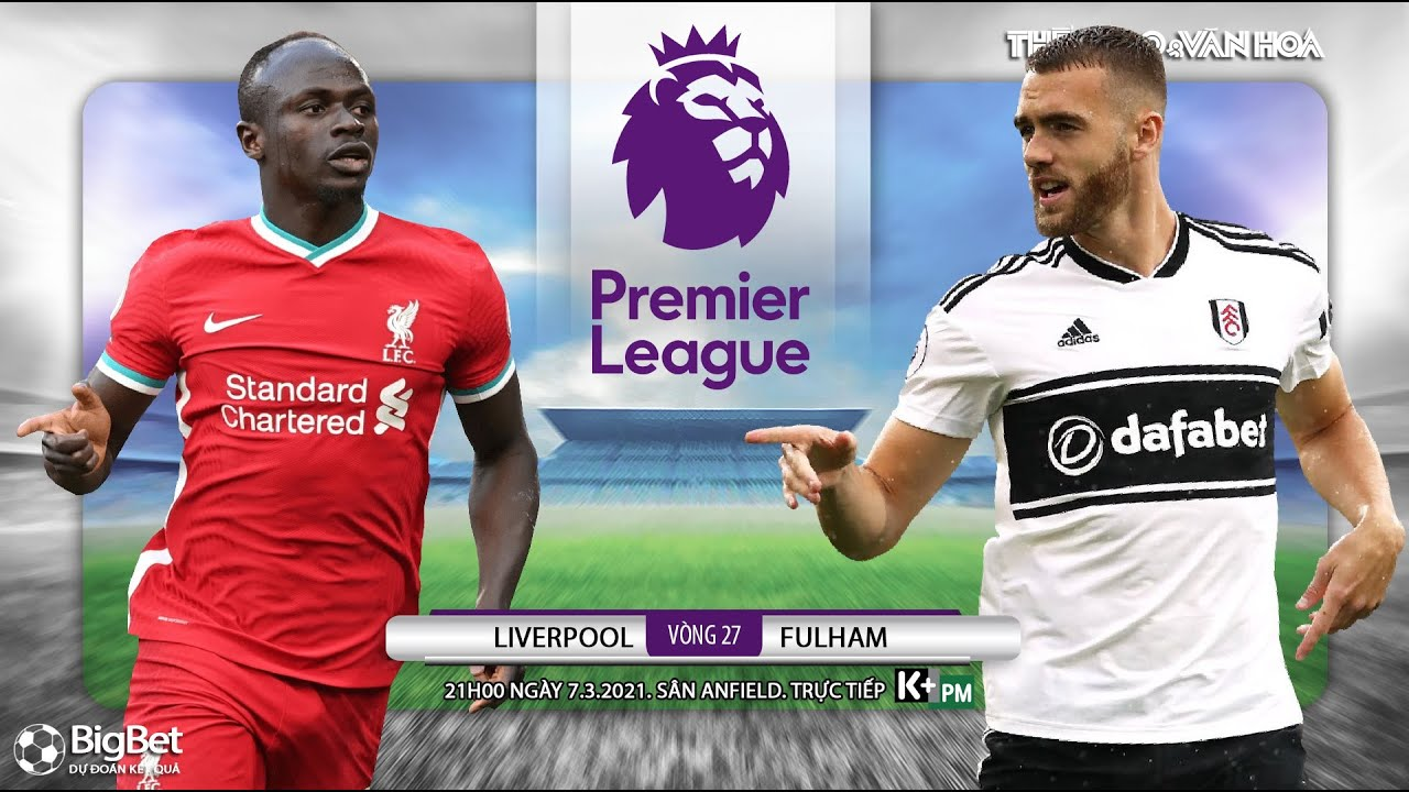 NHẬN ĐỊNH BÓNG ĐÁ] Liverpool - Fulham (21h00 ngày 7/3). Vòng 27 giải Ngoại hạng Anh. Trực tiếp K+PM - YouTube