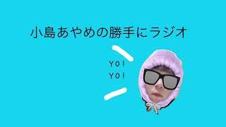 小島あやめの勝手にラジオ#15