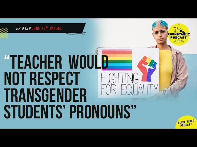 Ep #139| Teacher disrespect Transgender student rights, call them by their chosen name or else.