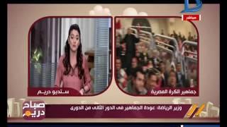 صباح دريم | وزير الرياضة يعلن عودة الجماهير في الدور الثاني من الدوري