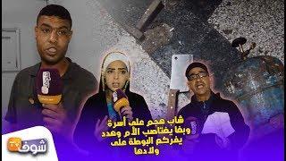 الرعب في أخطر حي شعبي فكازا:شاب هجم على أسرة وبغا يغتاصب الأم وهدد يفركع البوطة على ولادها
