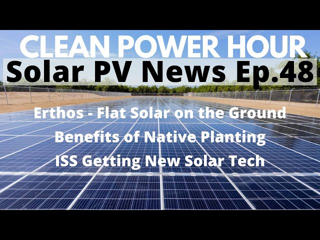Erthos Flat Solar   ISS Gets New Solar   Benefits of Native Vegetation   Clean Power Hour Ep.48