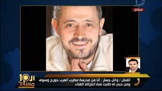 العاشرة مساء| وائل جسار يعتذر لسلطان الطرب ويكشف سبب تصريحه الصادم