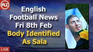 Body Identified As Sala - Friday 8th February - PLZ English Football News
