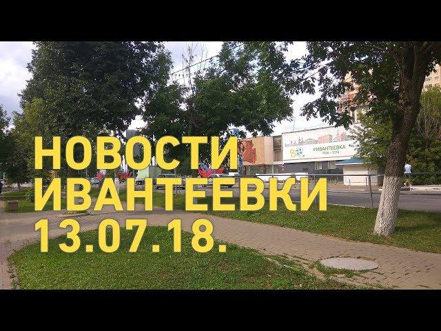 Новости Ивантеевки от 13.07.18.