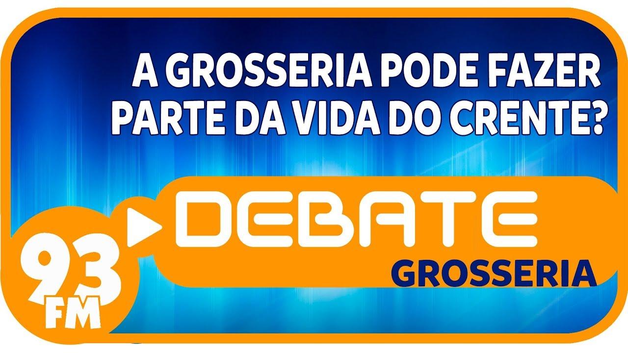 Grosseria - A grosseria pode fazer parte da vida do crente? - Debate 93 - 17/07/2019
