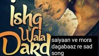 Saiyaan Ve Mora Dagabaaz Re new song heart touching 2018