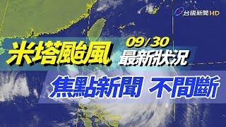 【完整公開】LIVE 09/30米塔颱風 最新狀況 焦點新聞 不間斷