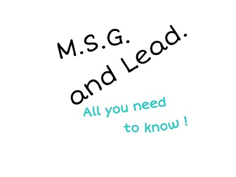 Why is M.S.G. added ? and How is lead harmful ?