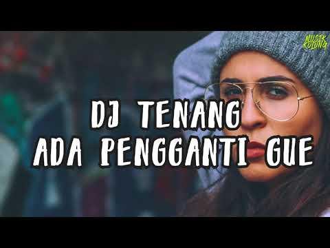 DJ TENANG ADA PENGGANTI GUE - TIK TOK MUSIC 2018