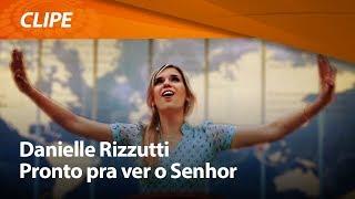 Danielle Rizzutti - Pronto pra ver o Senhor [ CLIPE OFICIAL ]