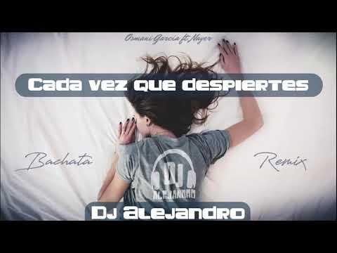 Osmani García Ft. Nayer - Cada Vez Que Despiertes (DJ Alejandro Bachata Remix)