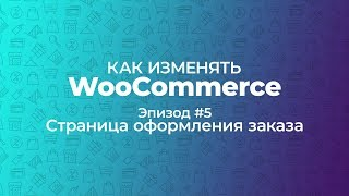 Как изменять WooCommerce. Эпизод #5. Страница оформления заказа