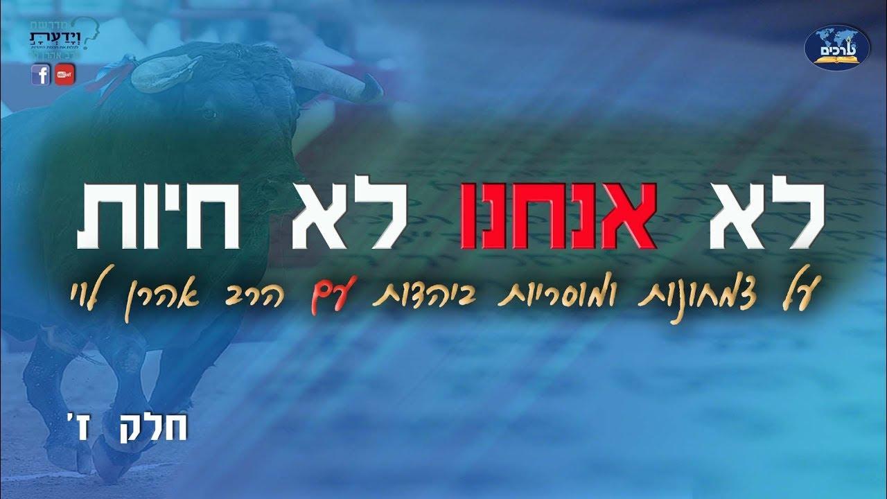 לא אנחנו לא חיות - על צמחונות ומוסריות ביהדות - שיעור 7 - הרב אהרן לוי