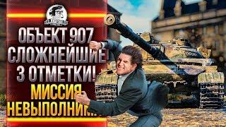 Объект 907 - СЛОЖНЕЙШИЕ 3 ОТМЕТКИ! МИССИЯ НЕВЫПОЛНИМА!