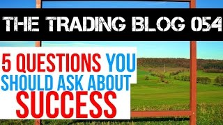 The Trading Blog 054 Live - 5 Questions You Should Ask About Success