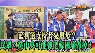 【精彩】藍初選支持者憂奧步? 民眾:黨中央可能會把韓國瑜做掉!