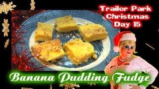 Banana Pudding Fudge : Day 15 Trailer Park Christmas