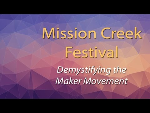 ALT Speaker Series - Mission Creek 2017: Demystifying the Maker Movement