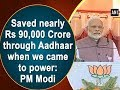 Saved nearly Rs 90,000 Crore through Aadhaar when we came to power: PM Modi - #ANI News