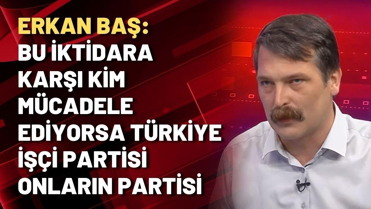 Erkan Baş: Bu iktidara karşı kim mücadele ediyorsa Türkiye İşçi Partisi onların partisi