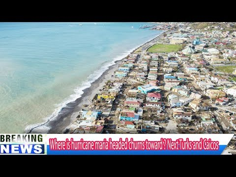 Where is hurricane maria headed churns toward ? Next Turks and Caicos - Breaking Daily News