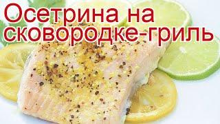 Рецепты из осетра - как приготовить осетра пошаговый рецепт - Осетрина на сковородке-гриль