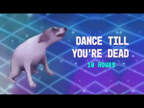 DANCE TILL YOU'RE DEAD 10 HOURS