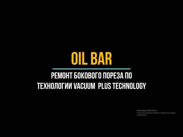 OilBar.Ремонт бокового пореза по технологии:Vacuum Plus Technology.