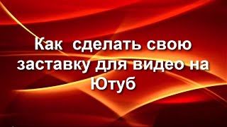 Как сделать свою заставку на видео Ютуб(Как сделать свою заставку на видео Ютуб http://podskazkioli.ru/zastavka47.html., 2014-10-18T16:57:38.000Z)