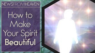 How to Make Your Spirit Beautiful - News From Heaven