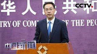 [中国新闻] 中国商务部:美方霸凌主义做法违背多边贸易规则 | CCTV中文国际