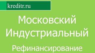 Московский Индустриальный Банк обзор Рефинансирования кредитов условия, процентная ставка, срок