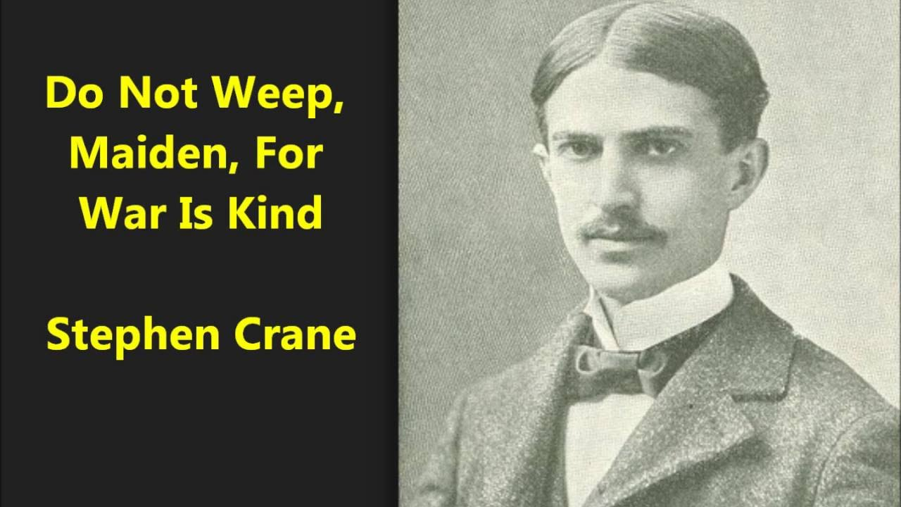 do not weep maiden for war is kind by stephen crane Summary: do not weep, maiden, for war is kind is coming from the narrator's  perspective talking about war, and the duality of it regarding family and glory for.