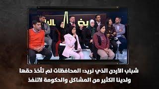 شباب الأردن الذي نريد: المحافظات لم تأخذ حقها ولدينا الكثير من المشاكل والحكومة لاتنفذ