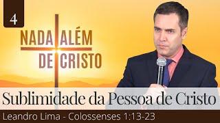 4. A Sublimidade da Pessoa de Cristo (Colossenses 1:13-23) - Leandro Lima