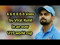 6 6 6 6 6 6 Sixes By Virat Kohli In An Over U19 World Cup video