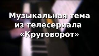 """Музыкальная тема из телесериала """"Круговорот"""""""