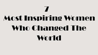7 Most Inspiring Women Who Changed The World