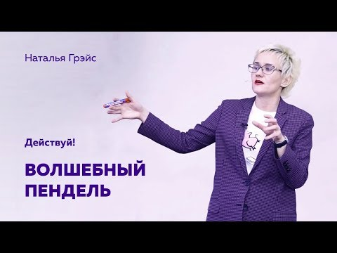ВОЛШЕБНЫЙ ПЕНДЕЛЬ. ДЕЙСТВУЙ! Бизнес-тренер, психолог Наталья ГРЭЙС
