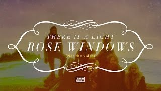 Rose Windows - There Is a Light  (not the video)