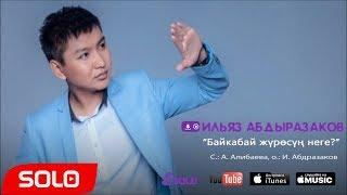 Ильяз Абдыразаков - Байкабай журосун неге / Жаны 2018